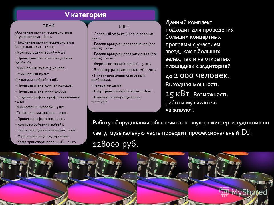 V категория ЗВУК -Активные акустические системы ( с усилителем) – 6 шт, - Пассивные акустические системы (без усилителя) – 12 шт, - Монитор сценический – 6 шт, - Проигрыватель компакт-дисков (двойной), - Микшерный пульт (3 канала), - Микшерный пульт