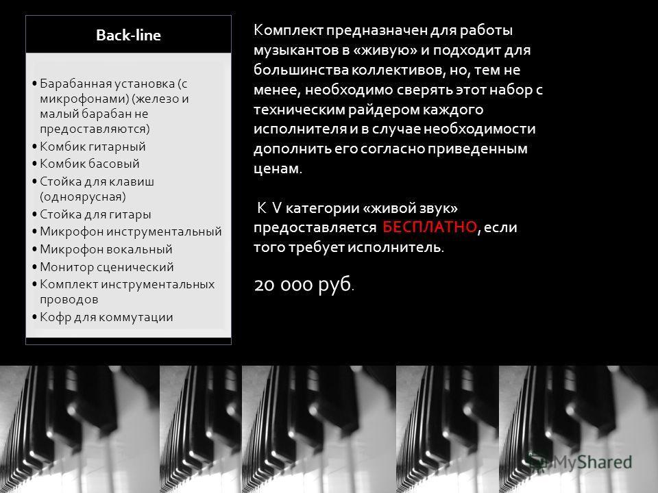 Back-line Барабанная установка (с микрофонами) (железо и малый барабан не предоставляются) Комбик гитарный Комбик басовый Стойка для клавиш (одноярусная) Стойка для гитары Микрофон инструментальный Микрофон вокальный Монитор сценический Комплект инст
