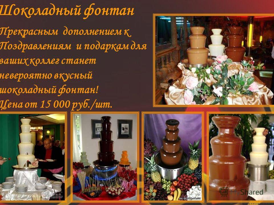 Шоколадный фонтан Прекрасным дополнением к Поздравлениям и подаркам для ваших коллег станет невероятно вкусный шоколадный фонтан! Цена от 15 000 руб./шт.