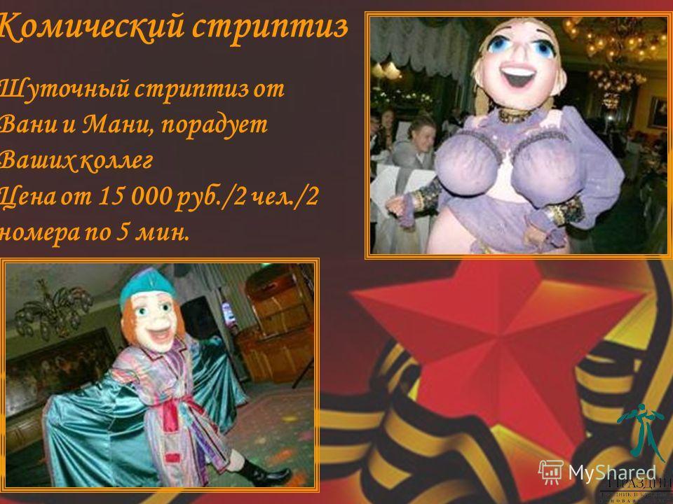 Шуточный стриптиз от Вани и Мани, порадует Ваших коллег Цена от 15 000 руб./2 чел./2 номера по 5 мин. Комический стриптиз
