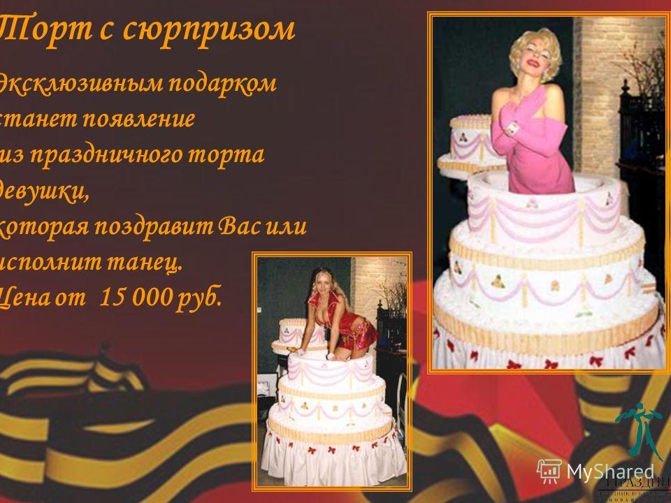 Эксклюзивным подарком станет появление из праздничного торта девушки, которая поздравит Вас или исполнит танец. Цена от 15 000 руб. Торт с сюрпризом