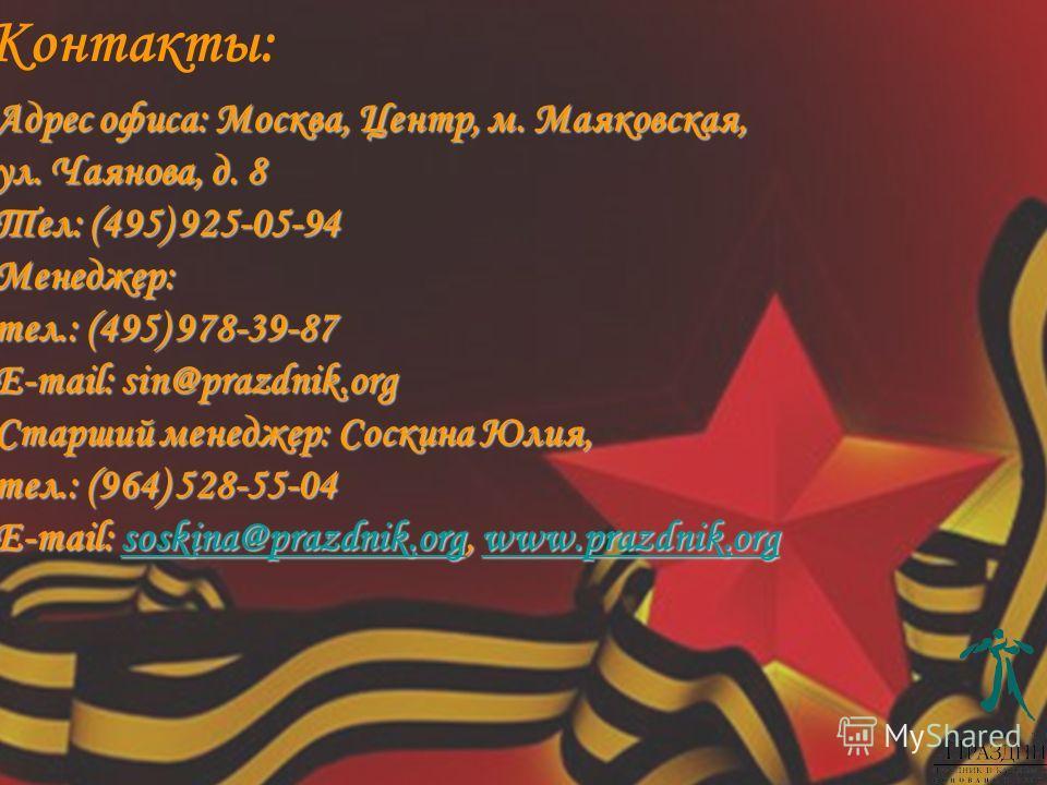 Адрес офиса: Москва, Центр, м. Маяковская, ул. Чаянова, д. 8 Тел: (495) 925-05-94 Менеджер: тел.: (495) 978-39-87 E-mail: sin@prazdnik.org Старший менеджер: Соскина Юлия, тел.: (964) 528-55-04 E-mail: soskina@prazdnik.org, www.prazdnik.org soskina@pr