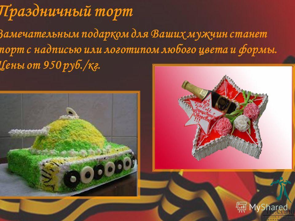 Замечательным подарком для Ваших мужчин станет торт с надписью или логотипом любого цвета и формы. Цены от 950 руб./кг. Праздничный торт