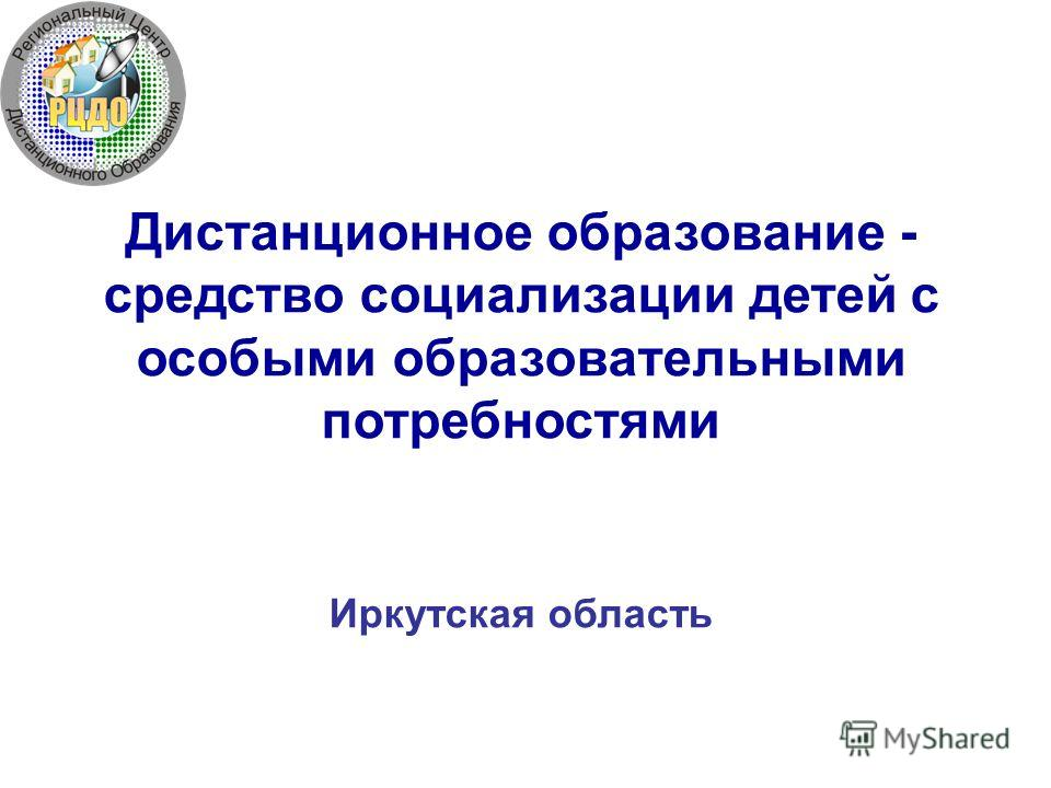 Дистанционное образование - средство социализации детей с особыми образовательными потребностями Иркутская область