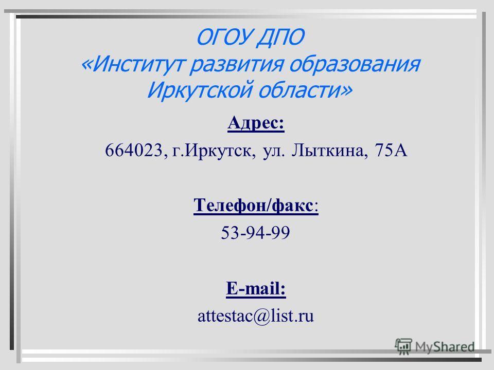 ОГОУ ДПО «Институт развития образования Иркутской области» Адрес: 664023, г.Иркутск, ул. Лыткина, 75А Телефон/факс: 53-94-99 E-mail: attestac@list.ru