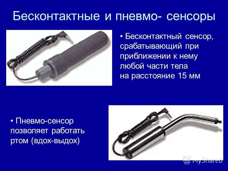 Бесконтактные и пневмо- сенсоры Пневмо-сенсор позволяет работать ртом (вдох-выдох) Бесконтактный сенсор, срабатывающий при приближении к нему любой части тела на расстояние 15 мм