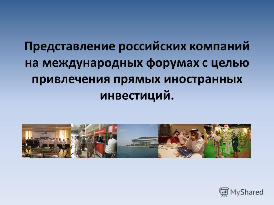 Представление российских компаний на международных форумах с целью привлечения прямых иностранных инвестиций.