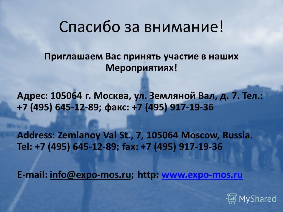 Спасибо за внимание! Приглашаем Вас принять участие в наших Мероприятиях! Адрес: 105064 г. Москва, ул. Земляной Вал, д. 7. Тел.: +7 (495) 645-12-89; факс: +7 (495) 917-19-36 Address: Zemlanoy Val St., 7, 105064 Moscow, Russia. Tel: +7 (495) 645-12-89