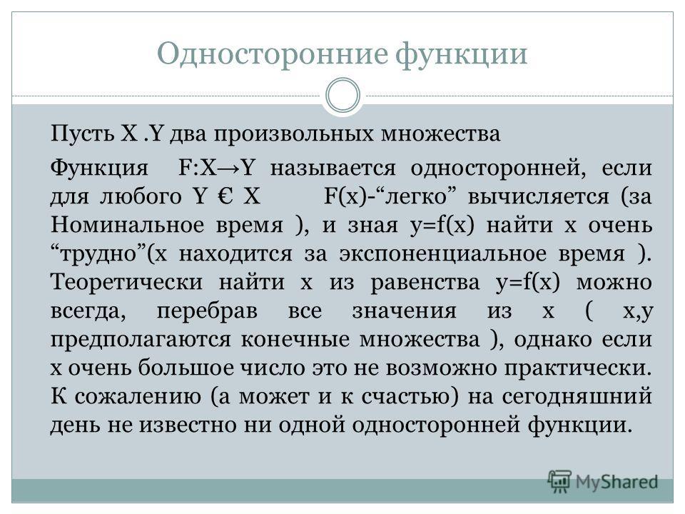 Односторонние функции Пусть X.Y два произвольных множества Функция F:X Y называется односторонней, если для любого Y X F(x)-легко вычисляется (за Номинальное время ), и зная y=f(x) найти x очень трудно(x находится за экспоненциальное время ). Теорети