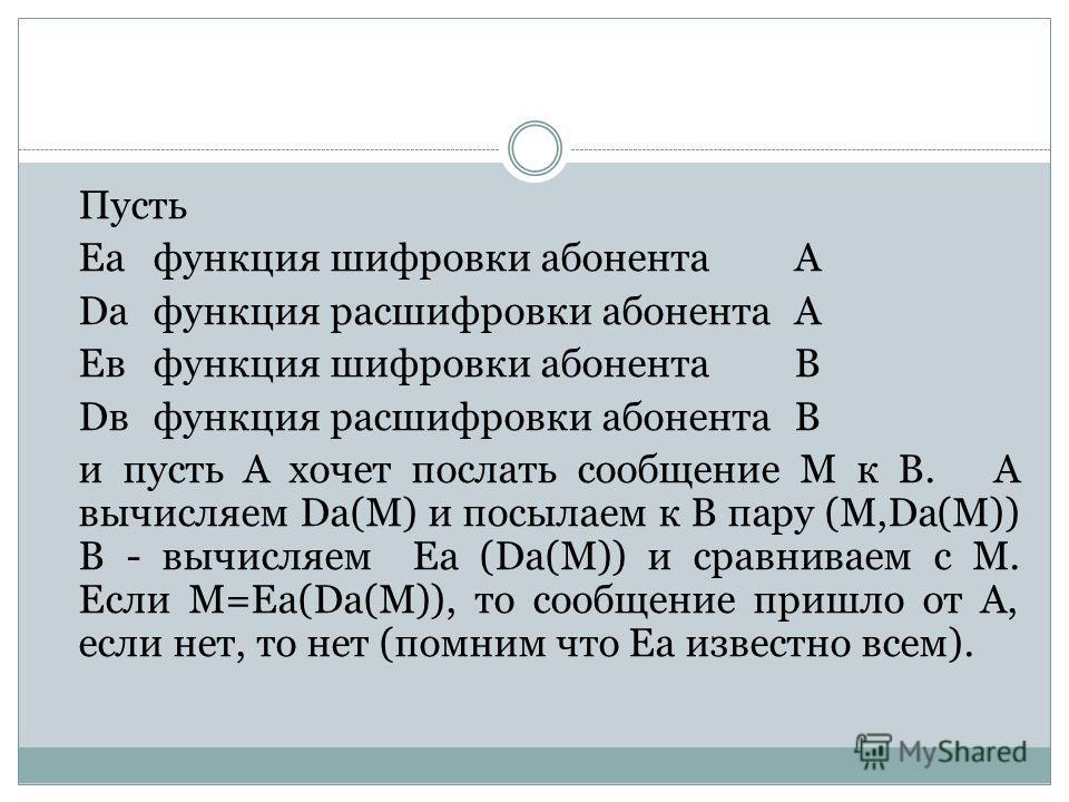 Пусть Еафункция шифровки абонентаА Dафункция расшифровки абонентаА Евфункция шифровки абонента В Dвфункция расшифровки абонента В и пусть А хочет послать сообщение М к В. А вычисляем Dа(М) и посылаем к В пару (М,Dа(М)) В - вычисляем Еа (Dа(М)) и срав