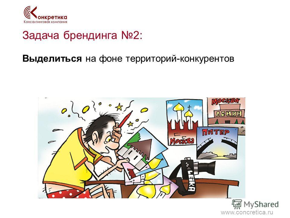 Задача брендинга 2: Выделиться на фоне территорий-конкурентов www.concretica.ru