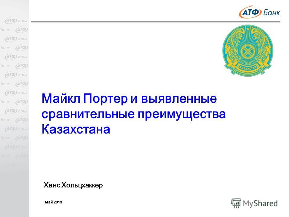 Майкл Портер и выявленные сравнительные преимущества Казахстана Ханс Хольцхаккер Май 2013