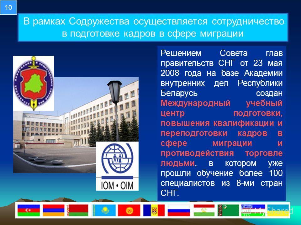 В рамках Содружества осуществляется сотрудничество в подготовке кадров в сфере миграции Решением Совета глав правительств СНГ от 23 мая 2008 года на базе Академии внутренних дел Республики Беларусь создан Международный учебный центр подготовки, повыш