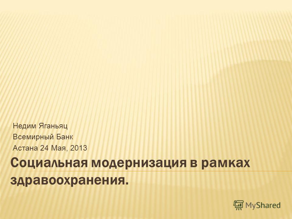 Социальная модернизация в рамках здравоохранения. Недим Яганьяц Всемирный Банк Астана 24 Мая, 2013
