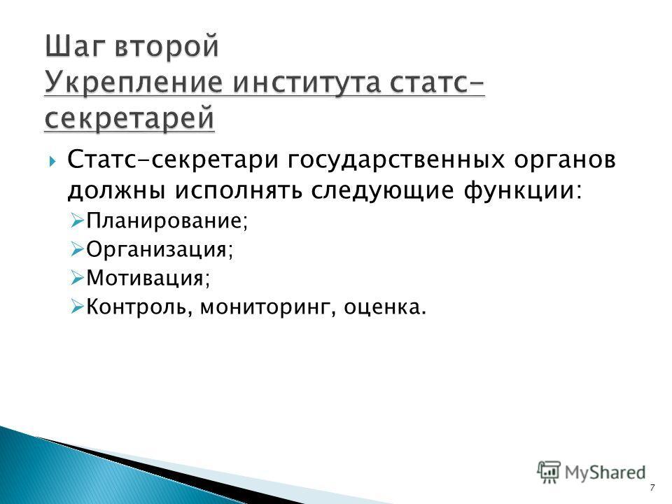 Статс-секретари государственных органов должны исполнять следующие функции: Планирование; Организация; Мотивация; Контроль, мониторинг, оценка. 7