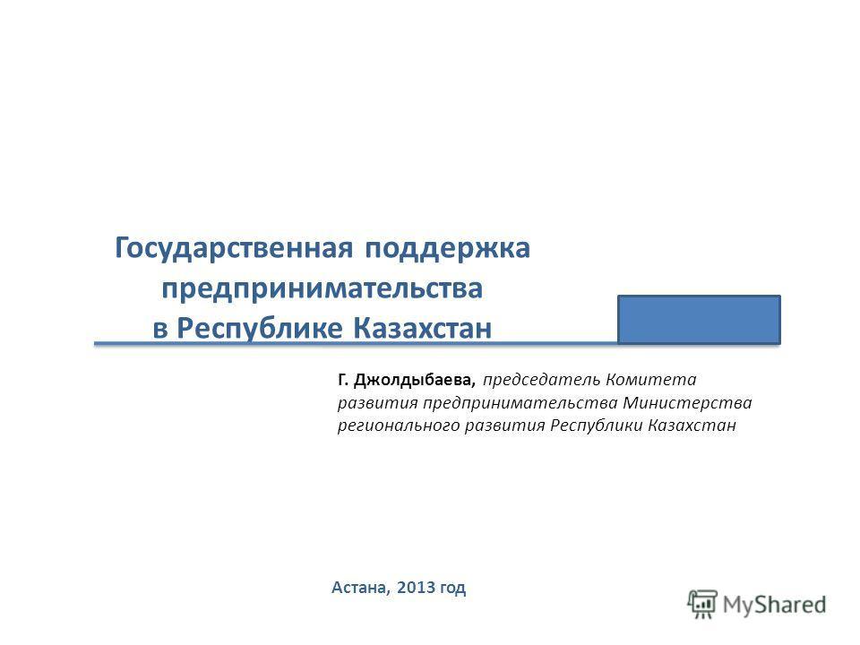 Государственная поддержка предпринимательства в Республике Казахстан Астана, 2013 год Г. Джолдыбаева, председатель Комитета развития предпринимательства Министерства регионального развития Республики Казахстан