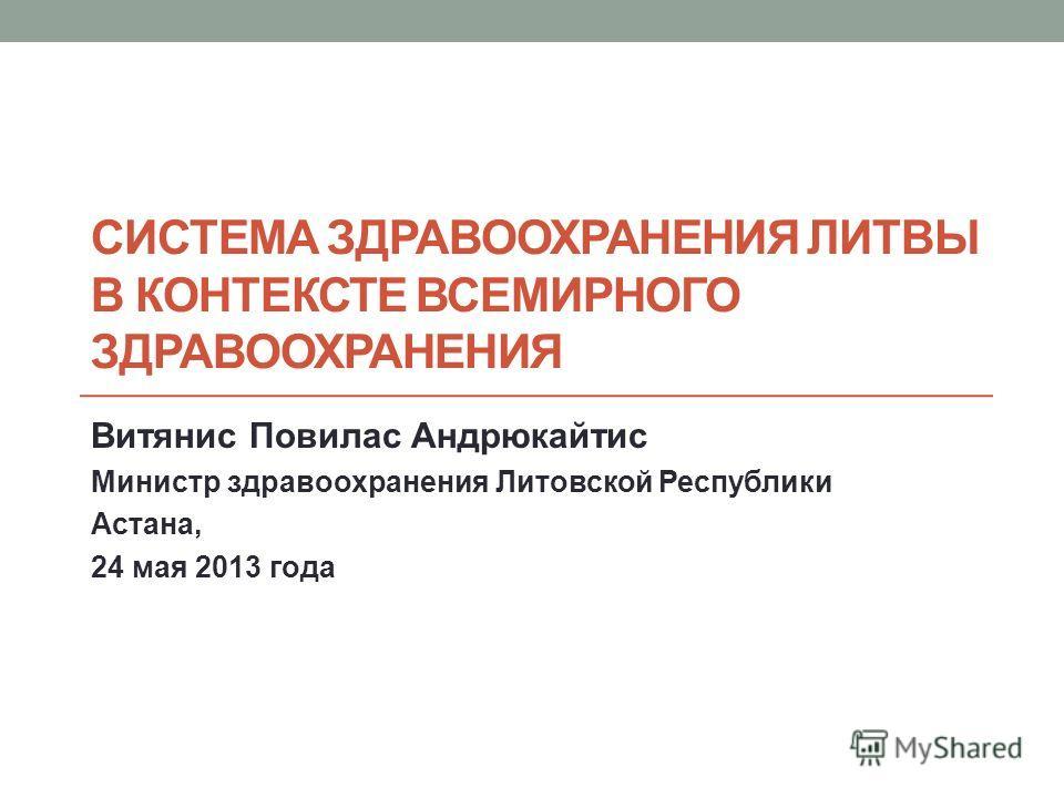 СИСТЕМА ЗДРАВООХРАНЕНИЯ ЛИТВЫ В КОНТЕКСТЕ ВСЕМИРНОГО ЗДРАВООХРАНЕНИЯ Витянис Повилас Андрюкайтис Министр здравоохранения Литовской Республики Астана, 24 мая 2013 года