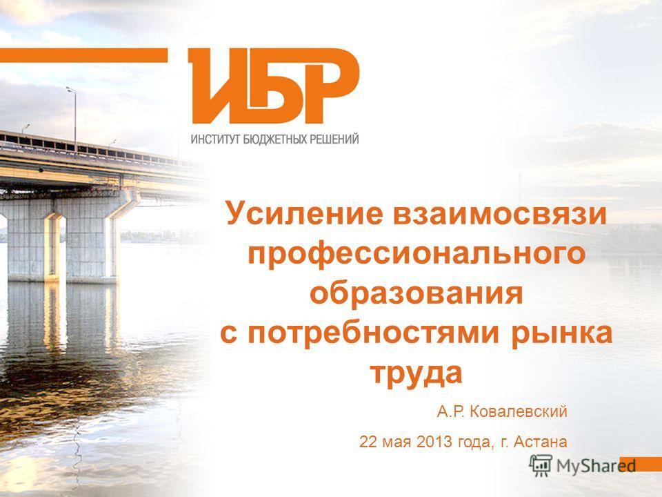 Усиление взаимосвязи профессионального образования с потребностями рынка труда А.Р. Ковалевский 22 мая 2013 года, г. Астана