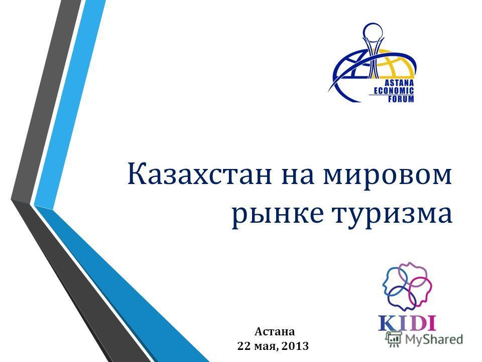 Казахстан на мировом рынке туризма Астана 22 мая, 2013
