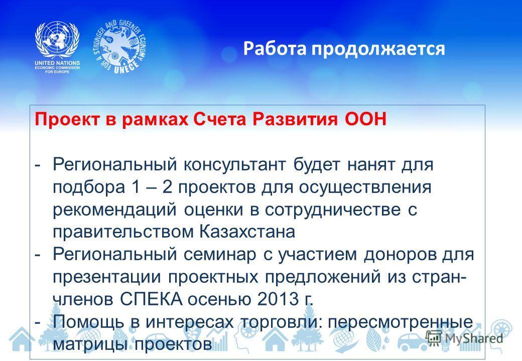 Работа продолжается Проект в рамках Счета Развития ООН -Региональный консультант будет нанят для подбора 1 – 2 проектов для осуществления рекомендаций оценки в сотрудничестве с правительством Казахстана -Региональный семинар с участием доноров для пр