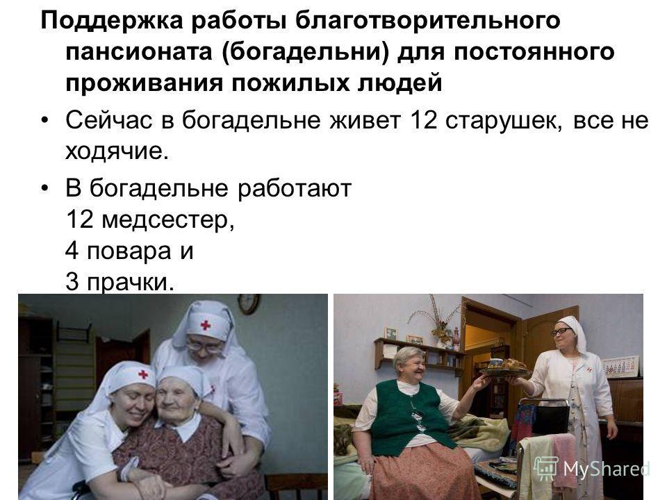 Поддержка работы благотворительного пансионата (богадельни) для постоянного проживания пожилых людей Сейчас в богадельне живет 12 старушек, все не ходячие. В богадельне работают 12 медсестер, 4 повара и 3 прачки.