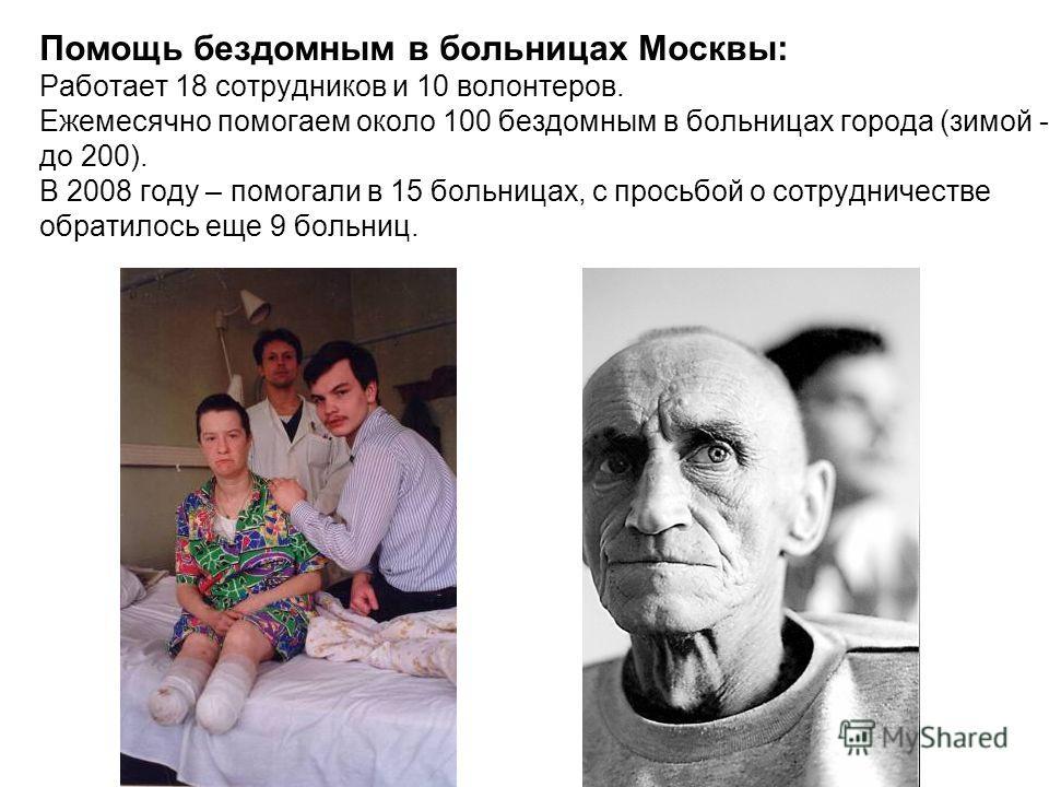 Помощь бездомным в больницах Москвы: Работает 18 сотрудников и 10 волонтеров. Ежемесячно помогаем около 100 бездомным в больницах города (зимой - до 200). В 2008 году – помогали в 15 больницах, с просьбой о сотрудничестве обратилось еще 9 больниц.