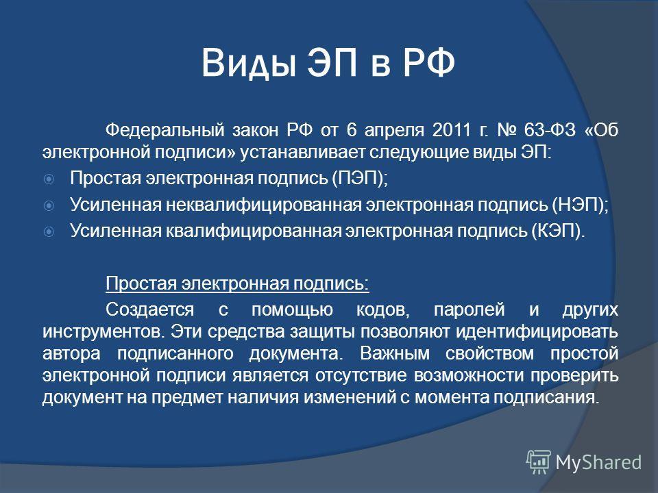 Виды ЭП в РФ Федеральный закон РФ от 6 апреля 2011 г. 63-ФЗ «Об электронной подписи» устанавливает следующие виды ЭП: Простая электронная подпись (ПЭП); Усиленная неквалифицированная электронная подпись (НЭП); Усиленная квалифицированная электронная
