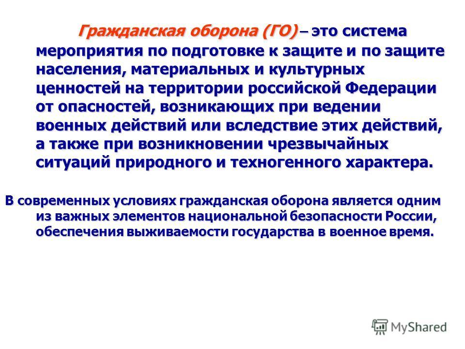 Гражданская оборона (ГО) – это система мероприятия по подготовке к защите и по защите населения, материальных и культурных ценностей на территории российской Федерации от опасностей, возникающих при ведении военных действий или вследствие этих действ
