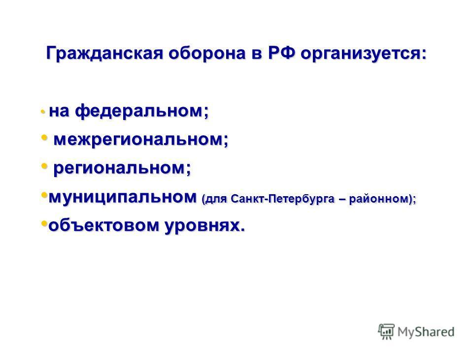 Гражданская оборона в РФ организуется: на федеральном; на федеральном; межрегиональном; межрегиональном; региональном; региональном; муниципальном (для Санкт-Петербурга – районном); муниципальном (для Санкт-Петербурга – районном); объектовом уровнях.
