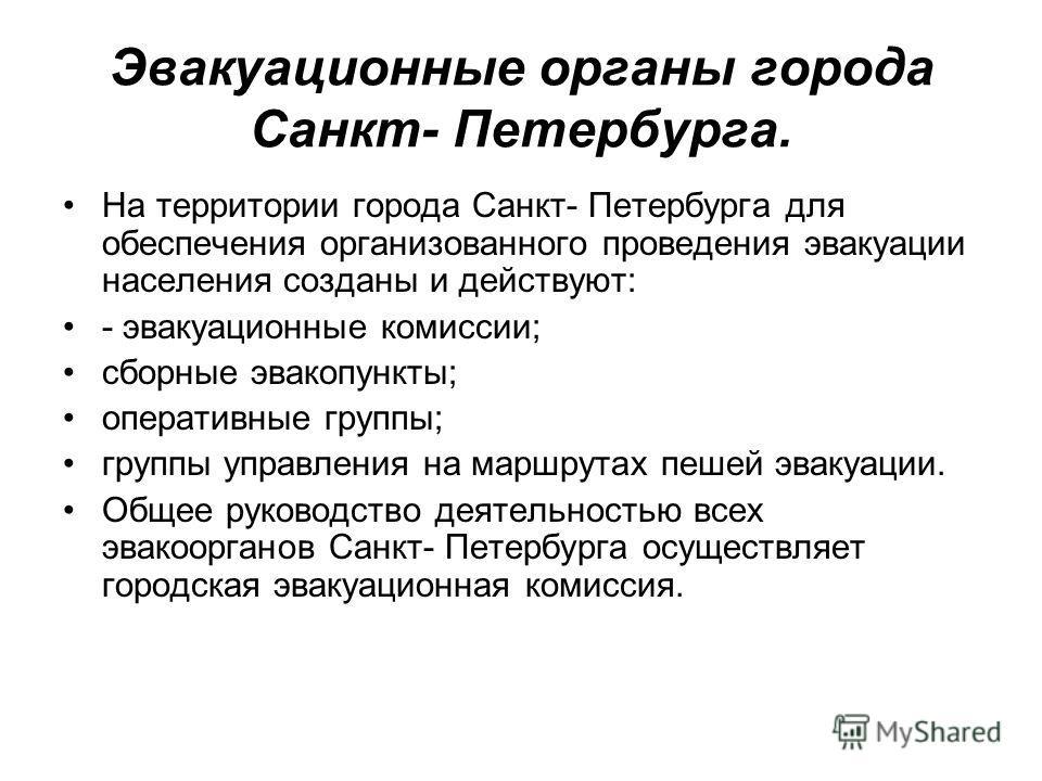 Эвакуационные органы города Санкт- Петербурга. На территории города Санкт- Петербурга для обеспечения организованного проведения эвакуации населения созданы и действуют: - эвакуационные комиссии; сборные эвакопункты; оперативные группы; группы управл
