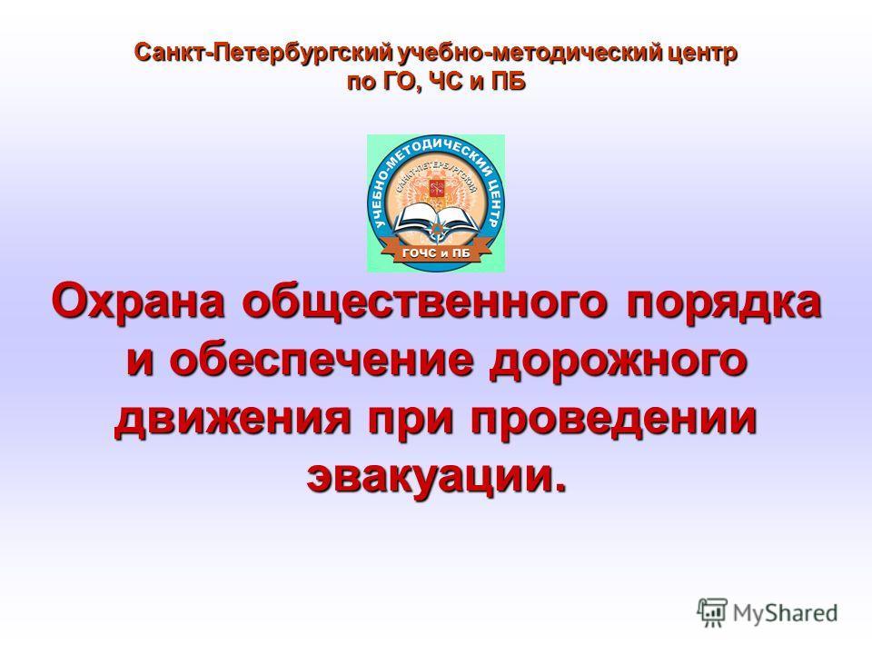 Санкт-Петербургский учебно-методический центр по ГО, ЧС и ПБ Охрана общественного порядка и обеспечение дорожного движения при проведении эвакуации.