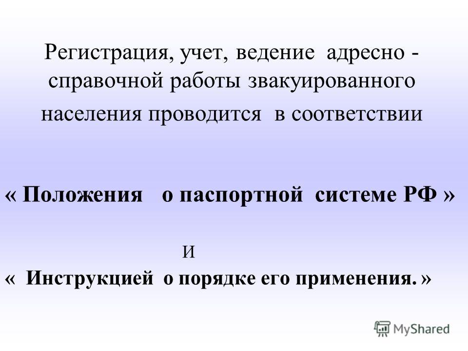Регистрация, учет, ведение адресно - справочной работы звакуированного населения проводится в соответствии « Положения о паспортной системе РФ » И « Инструкцией о порядке его применения. »