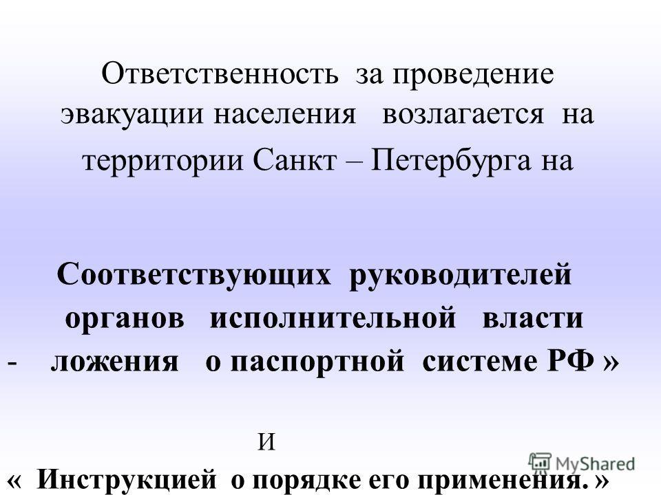 Ответственность за проведение эвакуации населения возлагается на территории Санкт – Петербурга на Соответствующих руководителей органов исполнительной власти -ложения о паспортной системе РФ » И « Инструкцией о порядке его применения. »
