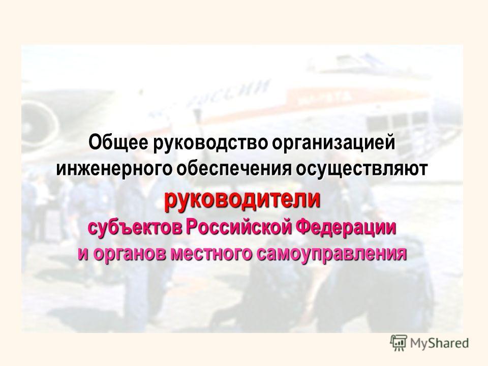 Общее руководство организацией инженерного обеспечения осуществляют руководители субъектов Российской Федерации и органов местного самоуправления