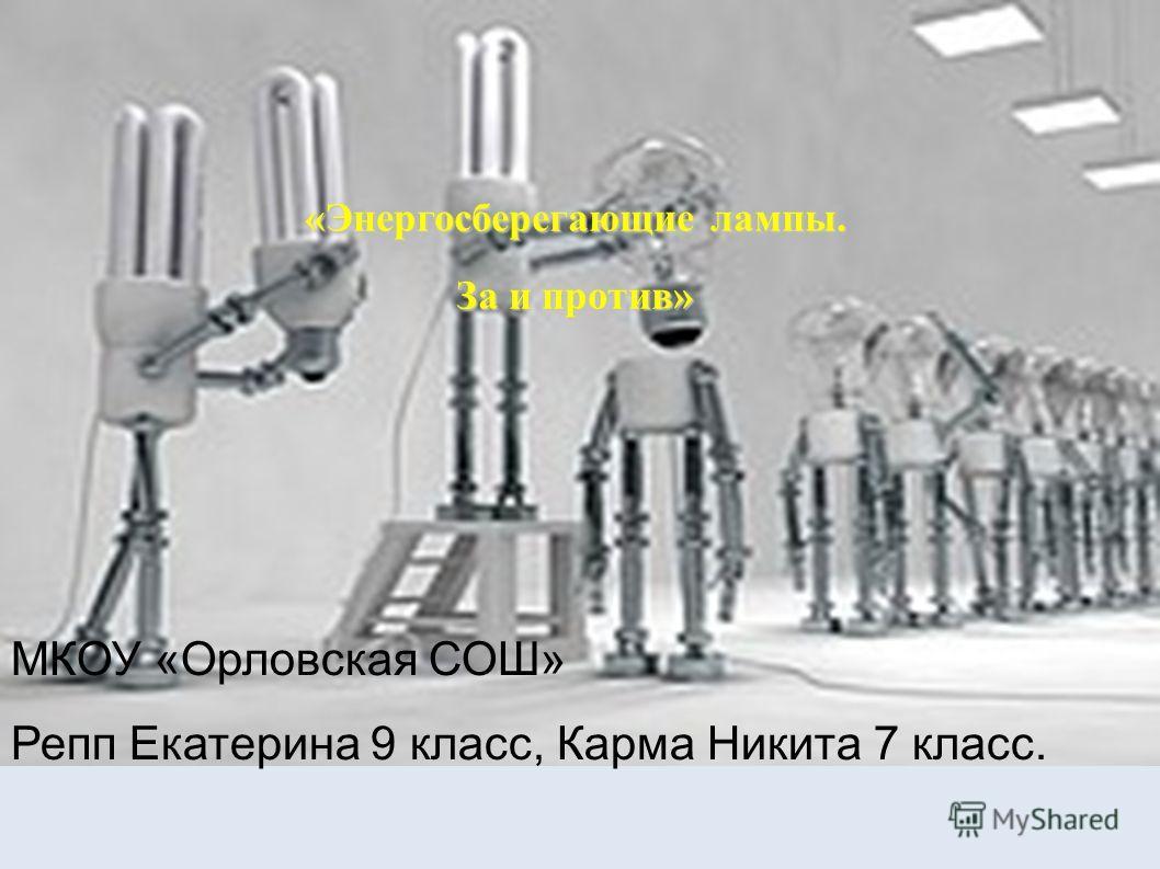 «Энергосберегающие лампы. За и против» МКОУ «Орловская СОШ» Репп Екатерина 9 класс, Карма Никита 7 класс.