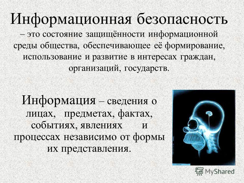 Информация – сведения о лицах, предметах, фактах, событиях, явлениях и процессах независимо от формы их представления. Информационная безопасность – это состояние защищённости информационной среды общества, обеспечивающее её формирование, использован