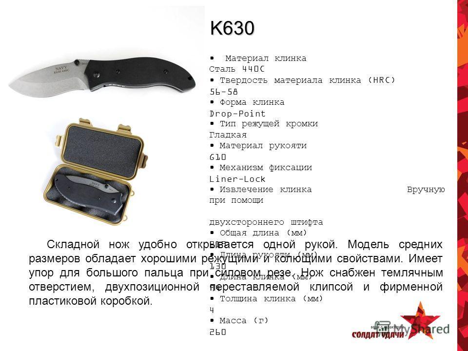 K630 Материал клинка Сталь 440C Твердость материала клинка (HRC) 56-58 Форма клинка Drop-Point Тип режущей кромки Гладкая Материал рукояти G10 Механизм фиксации Liner-Lock Извлечение клинка Вручную при помощи двухстороннего штифта Общая длина (мм) 21