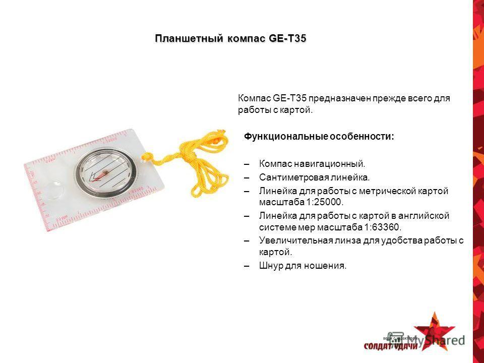 Планшетный компас GE-T35 Компас GE-Т35 предназначен прежде всего для работы с картой. Функциональные особенности: –Компас навигационный. –Сантиметровая линейка. –Линейка для работы с метрической картой масштаба 1:25000. –Линейка для работы с картой в