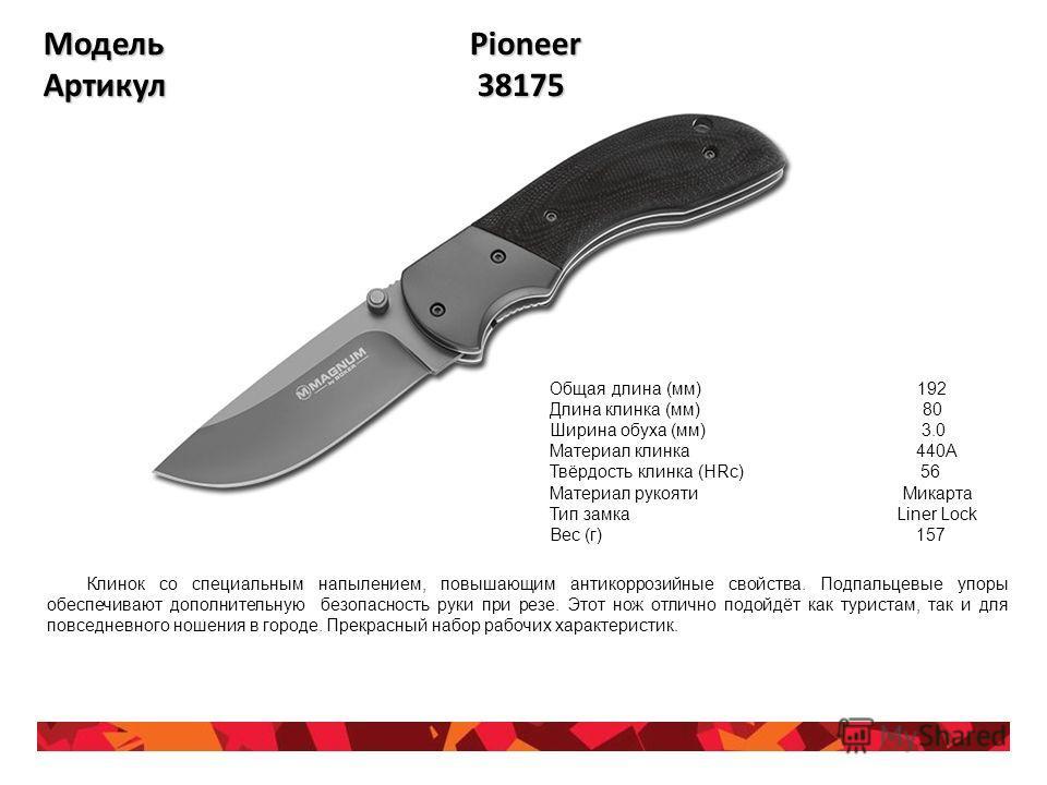 Модель Pioneer Артикул 38175 Общая длина (мм) 192 Длина клинка (мм) 80 Ширина обуха (мм) 3.0 Материал клинка 440A Твёрдость клинка (HRc) 56 Материал рукояти Микарта Тип замка Liner Lock Вес (г) 157 Клинок со специальным напылением, повышающим антикор