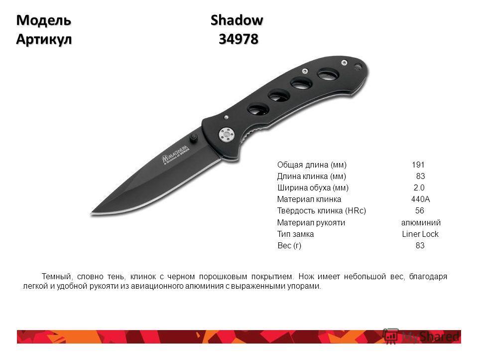 Модель Shadow Артикул 34978 Общая длина (мм) 191 Длина клинка (мм) 83 Ширина обуха (мм) 2.0 Материал клинка 440A Твёрдость клинка (HRc) 56 Материал рукояти алюминий Тип замка Liner Lock Вес (г) 83 Темный, словно тень, клинок с черном порошковым покры