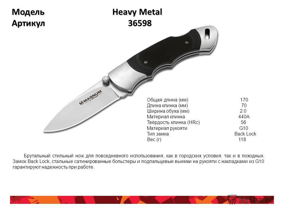 Модель Heavy Metal Артикул 36598 Общая длина (мм) 170 Длина клинка (мм) 70 Ширина обуха (мм) 2.0 Материал клинка 440А Твёрдость клинка (HRc) 56 Материал рукояти G10 Тип замка Back Lock Вес (г) 118 Брутальный стильный нож для повседневного использован