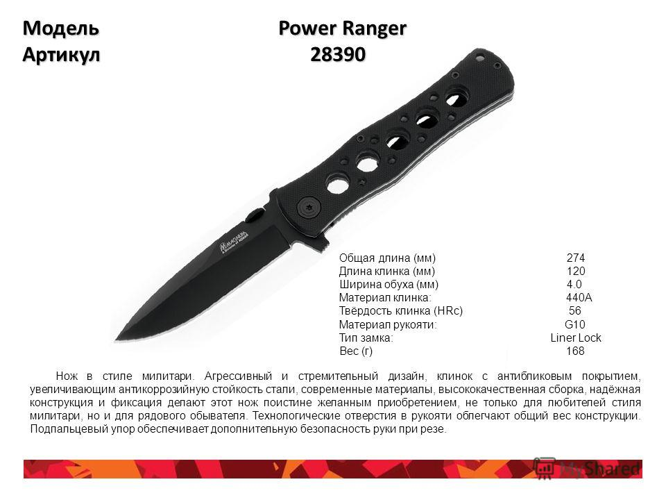 Модель Power Ranger Артикул 28390 Общая длина (мм) 274 Длина клинка (мм) 120 Ширина обуха (мм) 4.0 Материал клинка: 440A Твёрдость клинка (HRc) 56 Материал рукояти: G10 Тип замка: Liner Lock Вес (г) 168 Нож в стиле милитари. Агрессивный и стремительн