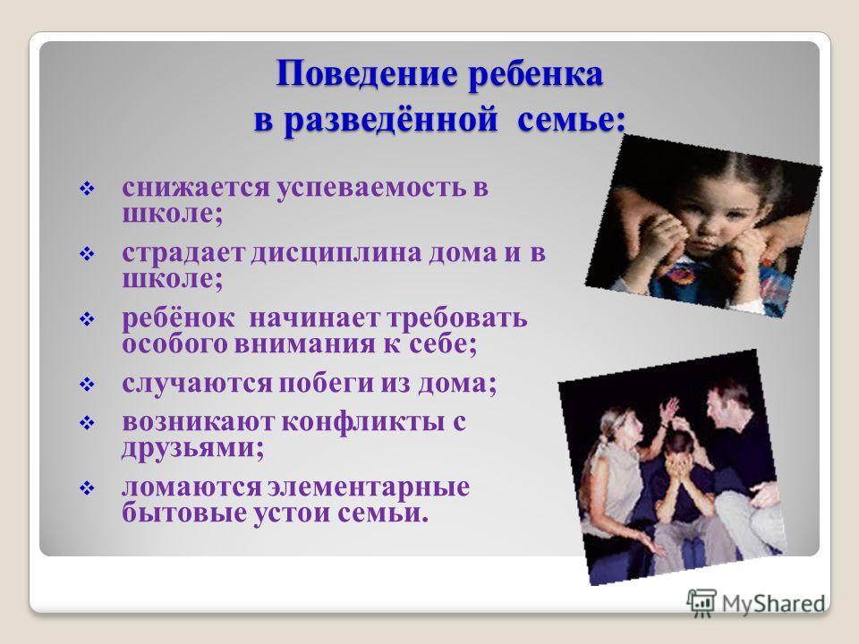 Поведение ребенка в разведённой семье: снижается успеваемость в школе; страдает дисциплина дома и в школе; ребёнок начинает требовать особого внимания к себе; случаются побеги из дома; возникают конфликты с друзьями; ломаются элементарные бытовые уст