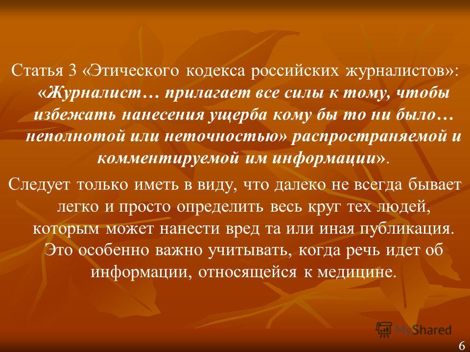 Статья 3 «Этического кодекса российских журналистов»: «Журналист… прилагает все силы к тому, чтобы избежать нанесения ущерба кому бы то ни было… неполнотой или неточностью» распространяемой и комментируемой им информации». Следует только иметь в виду