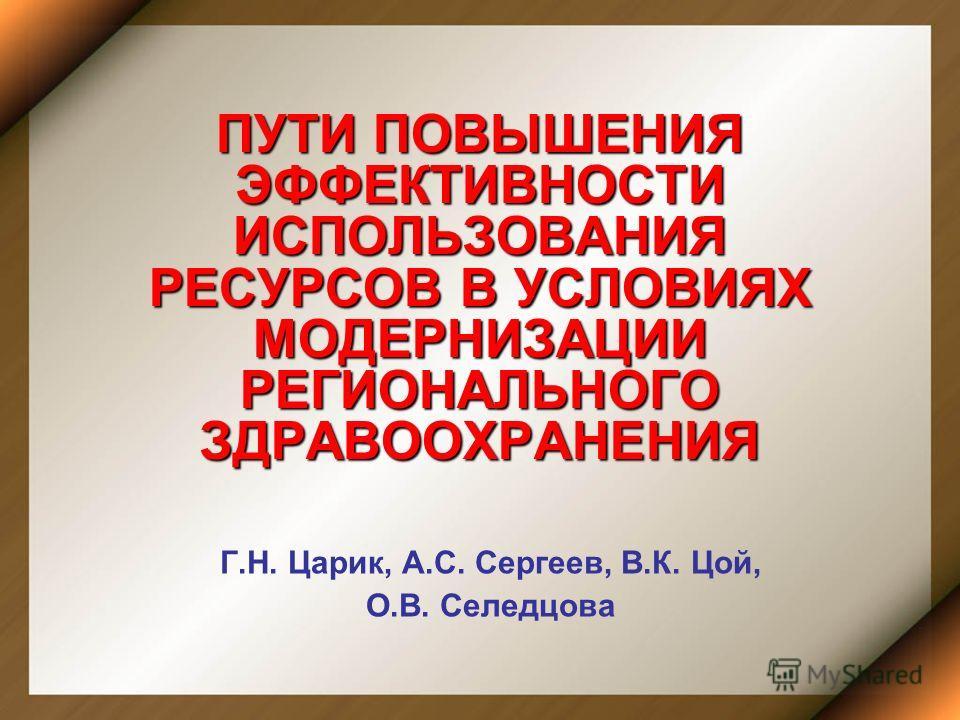 ПУТИ ПОВЫШЕНИЯ ЭФФЕКТИВНОСТИ ИСПОЛЬЗОВАНИЯ РЕСУРСОВ В УСЛОВИЯХ МОДЕРНИЗАЦИИ РЕГИОНАЛЬНОГО ЗДРАВООХРАНЕНИЯ Г.Н. Царик, А.С. Сергеев, В.К. Цой, О.В. Селедцова