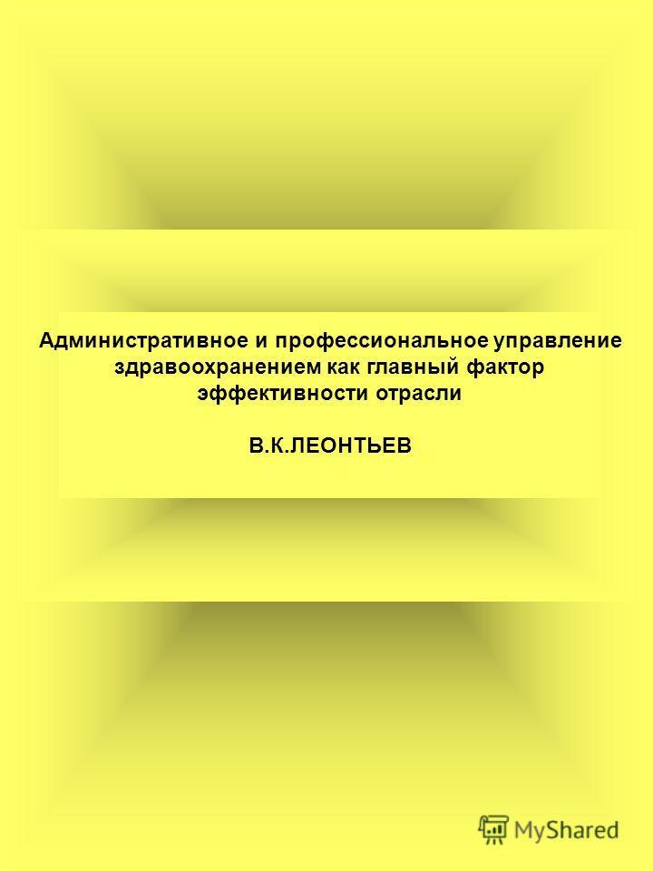 Административное и профессиональное управление здравоохранением как главный фактор эффективности отрасли В.К.ЛЕОНТЬЕВ