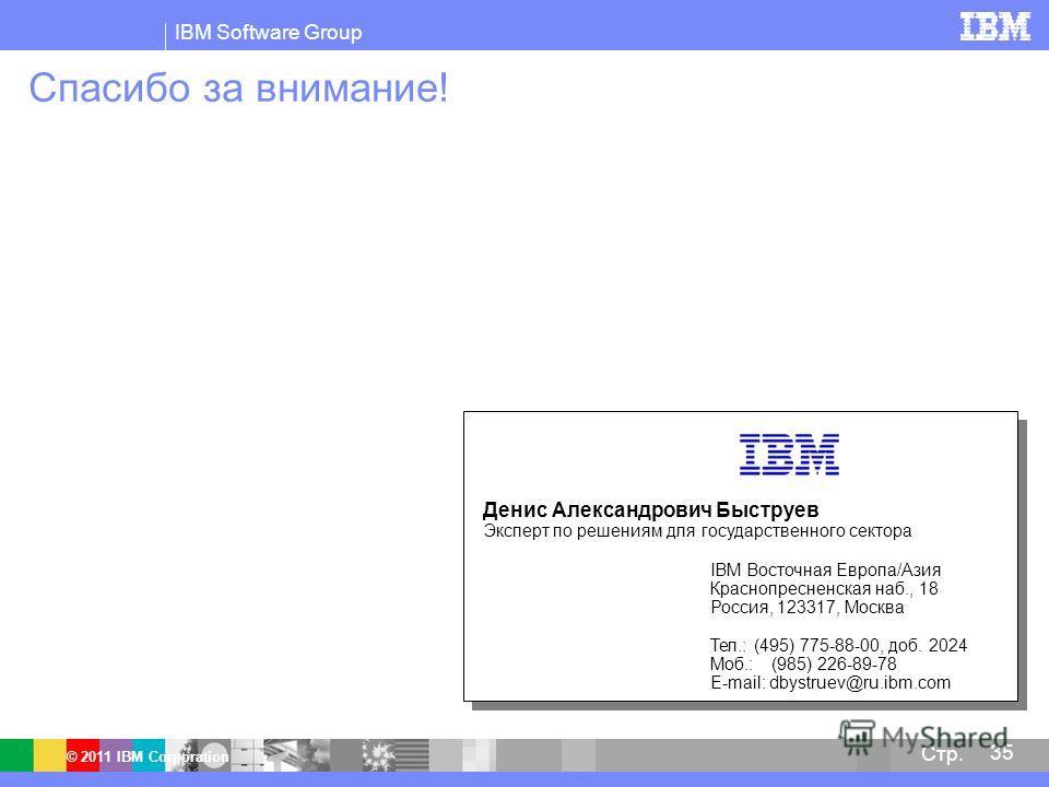 IBM Software Group © 2011 IBM Corporation 35 Стр. Спасибо за внимание! Денис Александрович Быструев Эксперт по решениям для государственного сектора IBM Восточная Европа/Азия Краснопресненская наб., 18 Россия, 123317, Москва Тел.: (495) 775-88-00, до