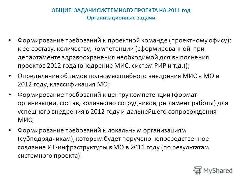 ОБЩИЕ ЗАДАЧИ СИСТЕМНОГО ПРОЕКТА НА 2011 год Организационные задачи Формирование требований к проектной команде (проектному офису): к ее составу, количеству, компетенции (сформированной при департаменте здравоохранения необходимой для выполнения проек