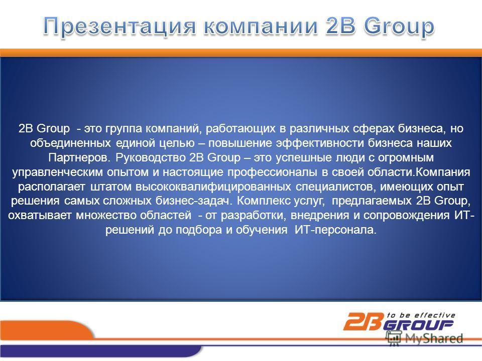 2B Group - это группа компаний, работающих в различных сферах бизнеса, но объединенных единой целью – повышение эффективности бизнеса наших Партнеров. Руководство 2B Group – это успешные люди с огромным управленческим опытом и настоящие профессионалы