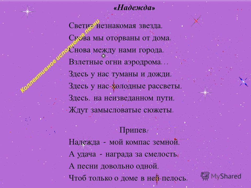 « Надежда » Светит незнакомая звезда, Снова мы оторваны от дома. Снова между нами города, Взлетные огни аэродрома... Здесь у нас туманы и дожди, Здесь у нас холодные рассветы, Здесь, на неизведанном пути, Ждут замысловатые сюжеты. Припев : Надежда -